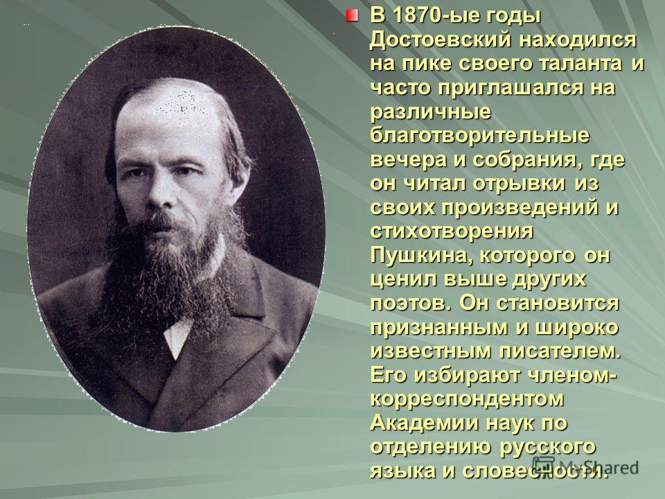 В 1870-ые годы Достоевский находился на пике своего таланта и часто приглашался на различные благотворительные вечера и собрания, где он читал отрывки из своих произведений и стихотворения Пушкина, которого он ценил выше других поэтов. Он становится