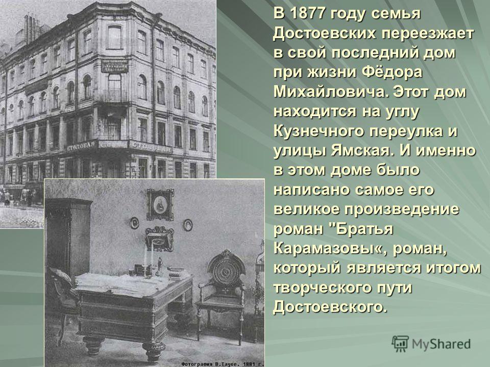 В 1877 году семья Достоевских переезжает в свой последний дом при жизни Фёдора Михайловича. Этот дом находится на углу Кузнечного переулка и улицы Ямская. И именно в этом доме было написано самое его великое произведение роман
