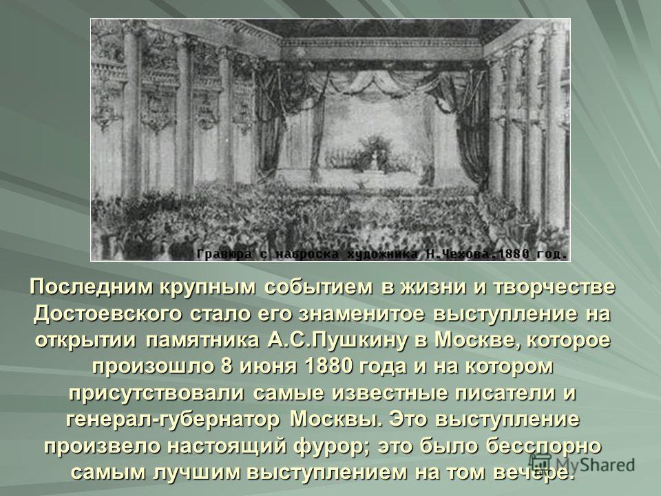 Последним крупным событием в жизни и творчестве Достоевского стало его знаменитое выступление на открытии памятника А.С.Пушкину в Москве, которое произошло 8 июня 1880 года и на котором присутствовали самые известные писатели и генерал-губернатор Мос
