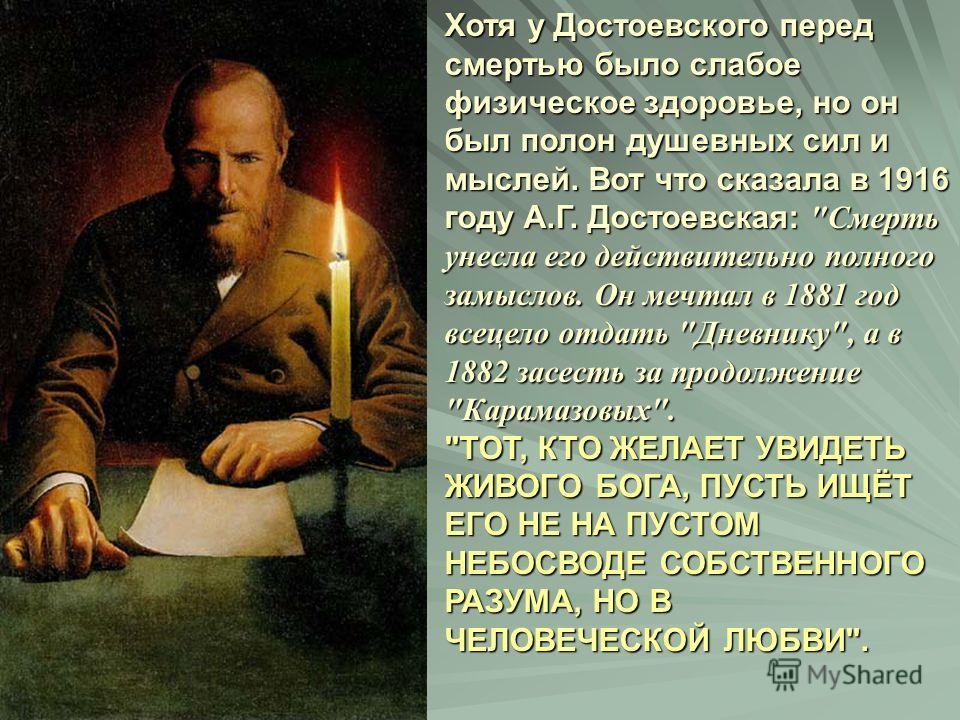Хотя у Достоевского перед смертью было слабое физическое здоровье, но он был полон душевных сил и мыслей. Вот что сказала в 1916 году А.Г. Достоевская: