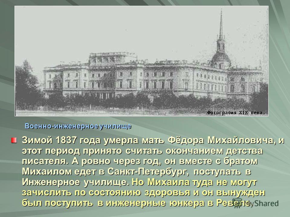 Зимой 1837 года умерла мать Фёдора Михайловича, и этот период принято считать окончанием детства писателя. А ровно через год, он вместе с братом Михаилом едет в Санкт-Петербург, поступать в Инженерное училище. Но Михаила туда не могут зачислить по со