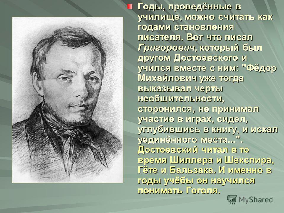 Годы, проведённые в училище, можно считать как годами становления писателя. Вот что писал Григорович, который был другом Достоевского и учился вместе с ним: