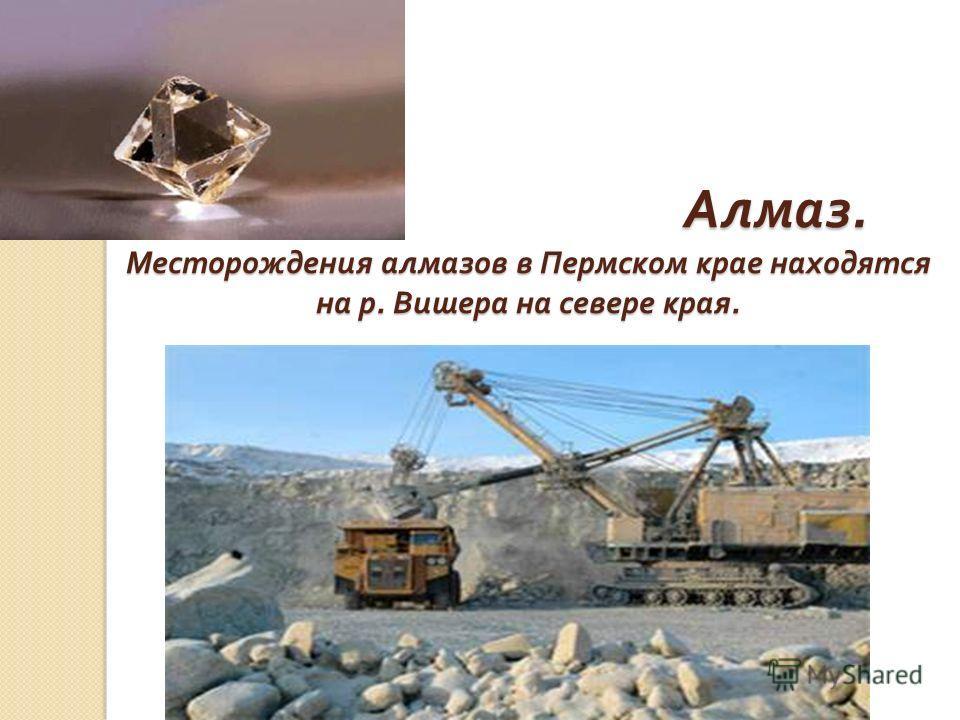 Алмаз. Месторождения алмазов в Пермском крае находятся на р. Вишера на севере края. Алмаз. Месторождения алмазов в Пермском крае находятся на р. Вишера на севере края.