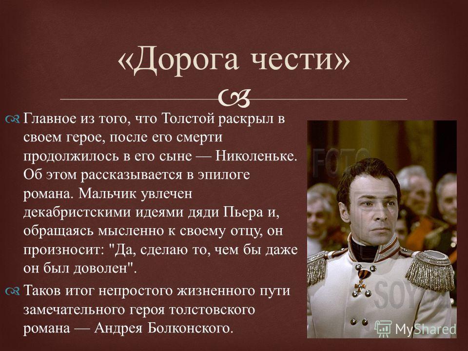 « Дорога чести » Главное из того, что Толстой раскрыл в своем герое, после его смерти продолжилось в его сыне Николеньке. Об этом рассказывается в эпилоге романа. Мальчик увлечен декабристскими идеями дяди Пьера и, обращаясь мысленно к своему отцу, о