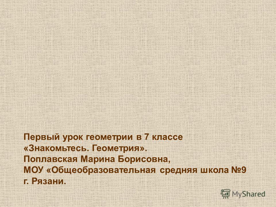 Первый урок геометрии в 7 классе «Знакомьтесь. Геометрия». Поплавская Марина Борисовна, МОУ «Общеобразовательная средняя школа 9 г. Рязани.