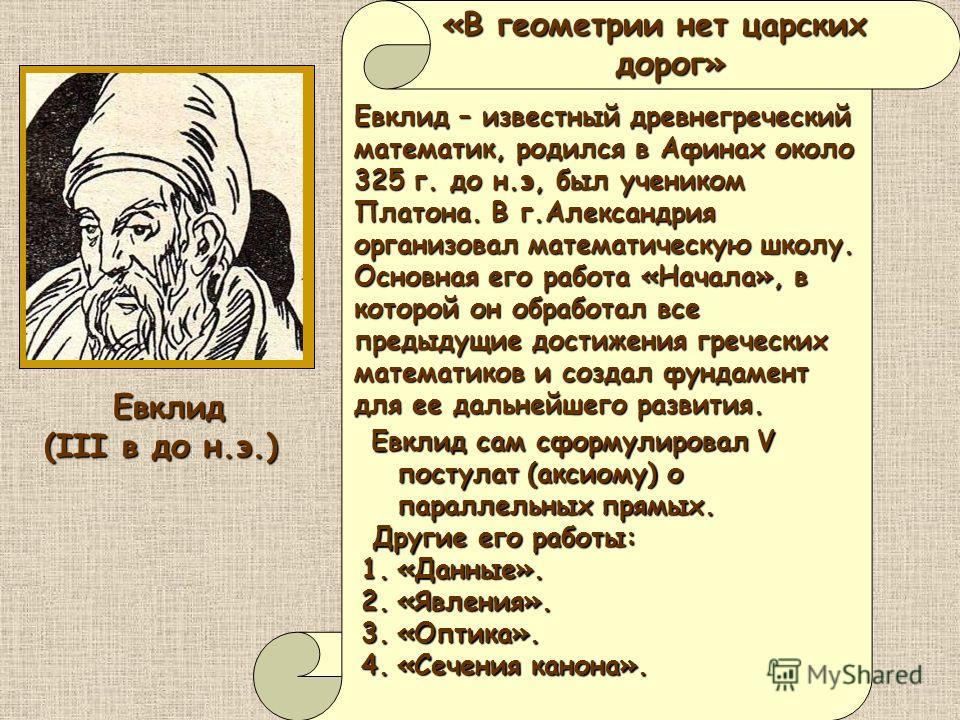 «В геометрии нет царских дорог» дорог» Евклид – известный древнегреческий математик, родился в Афинах около 325 г. до н.э, был учеником Платона. В г.Александрия организовал математическую школу. Основная его работа «Начала», в которой он обработал вс