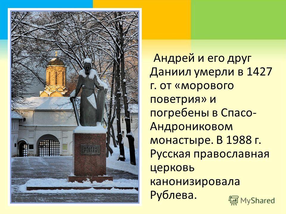 Андрей и его друг Даниил умерли в 1427 г. от «морового поветрия» и погребены в Спасо- Андрониковом монастыре. В 1988 г. Русская православная церковь канонизировала Рублева.