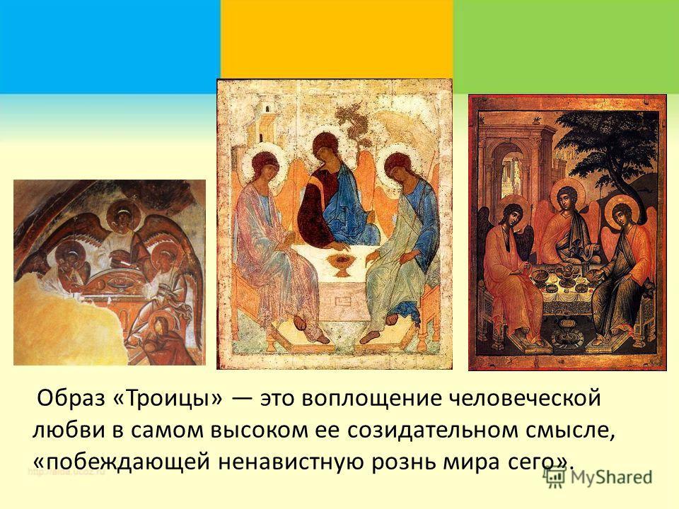 Образ «Троицы» это воплощение человеческой любви в самом высоком ее созидательном смысле, «побеждающей ненавистную рознь мира сего».