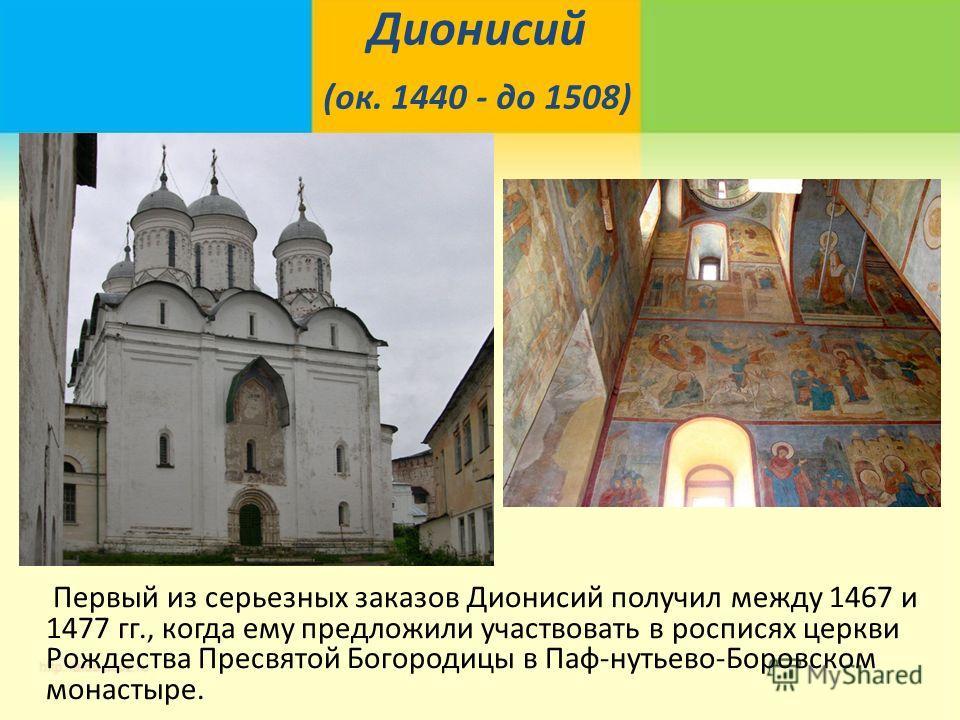 Дионисий (ок. 1440 - до 1508) Первый из серьезных заказов Дионисий получил между 1467 и 1477 гг., когда ему предложили участвовать в росписях церкви Рождества Пресвятой Богородицы в Паф-нутьево-Боровском монастыре.