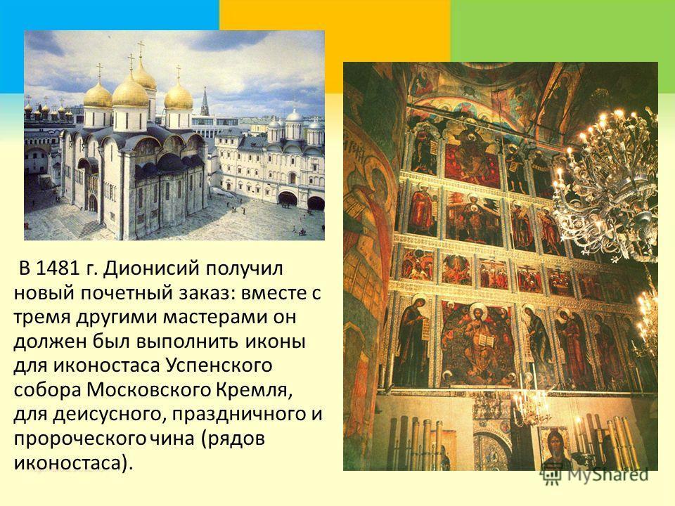 В 1481 г. Дионисий получил новый почетный заказ: вместе с тремя другими мастерами он должен был выполнить иконы для иконостаса Успенского собора Московского Кремля, для деисусного, праздничного и пророческого чина (рядов иконостаса).