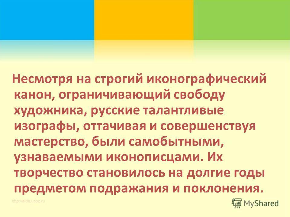 Несмотря на строгий иконографический канон, ограничивающий свободу художника, русские талантливые изографы, оттачивая и совершенствуя мастерство, были самобытными, узнаваемыми иконописцами. Их творчество становилось на долгие годы предметом подражани