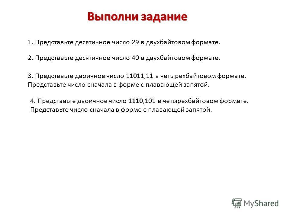 Выполни задание Выполни задание 1. Представьте десятичное число 29 в двухбайтовом формате. 2. Представьте десятичное число 40 в двухбайтовом формате. 3. Представьте двоичное число 11011,11 в четырехбайтовом формате. Представьте число сначала в форме