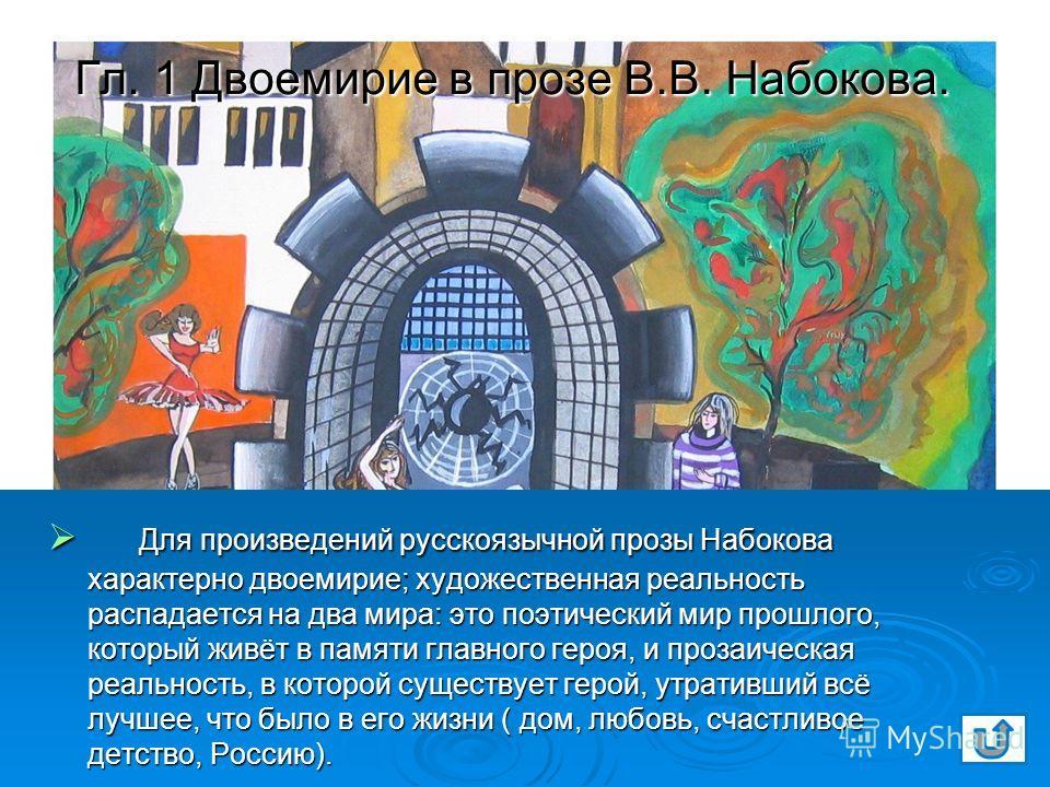 Гл. 1 Двоемирие в прозе В.В. Набокова. Для произведений русскоязычной прозы Набокова характерно двоемирие; художественная реальность распадается на два мира: это поэтический мир прошлого, который живёт в памяти главного героя, и прозаическая реальнос