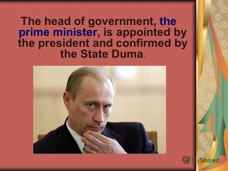The head of government, the prime minister, is appointed by the president and confirmed by the State Duma.