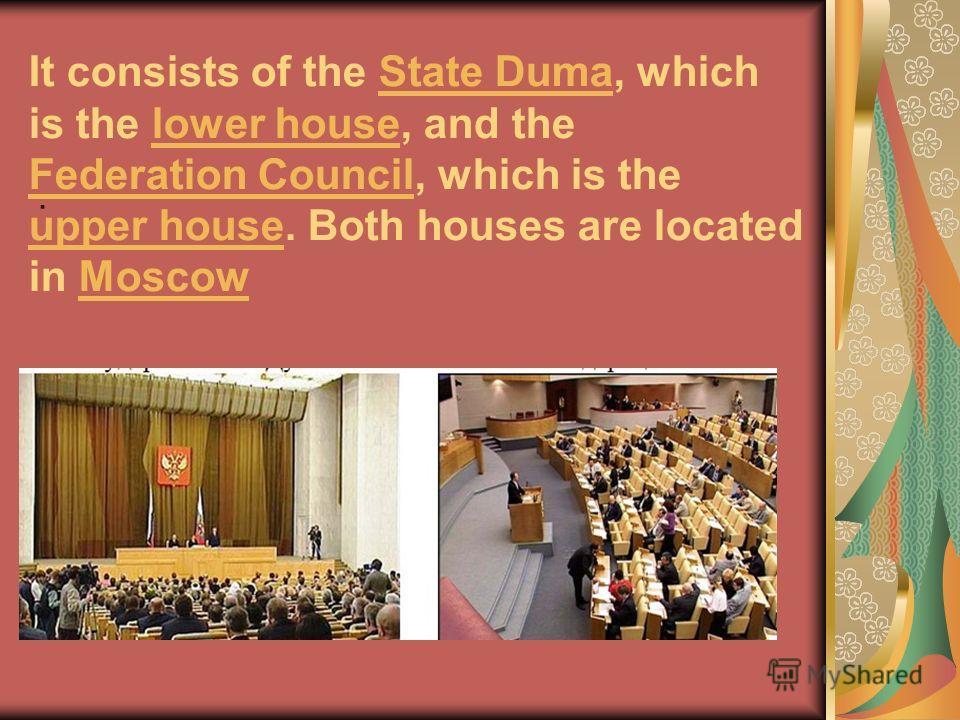 It consists of the State Duma, which is the lower house, and the Federation Council, which is the upper house. Both houses are located in MoscowState Dumalower house Federation Council upper houseMoscow.