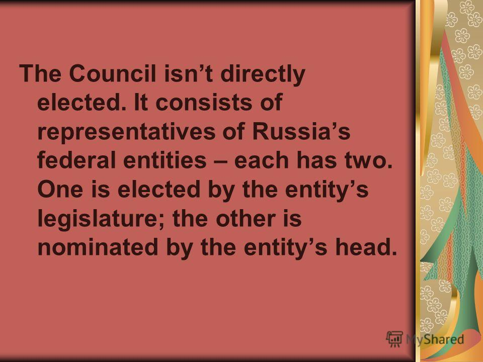 The Council isnt directly elected. It consists of representatives of Russias federal entities – each has two. One is elected by the entitys legislature; the other is nominated by the entitys head.