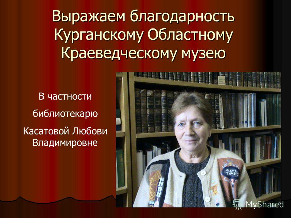 Выражаем благодарность Курганскому Областному Краеведческому музею В частности библиотекарю Касатовой Любови Владимировне