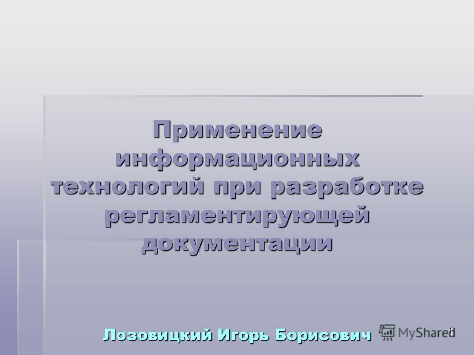 1 Применение информационных технологий при разработке регламентирующей документации Лозовицкий Игорь Борисович