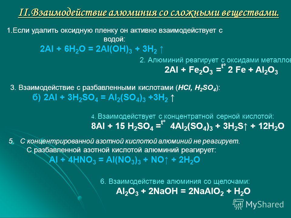 II.Взаимодействие алюминия со сложными веществами. 1.Если удалить оксидную пленку он активно взаимодействует с водой: 2Al + 6H 2 O = 2Al(OH) 3 + 3H 2 2. Алюминий реагирует с оксидами металлов: 2Al + Fe 2 O 3 = t° 2 Fe + Al 2 O 3 3. Взаимодействие с р
