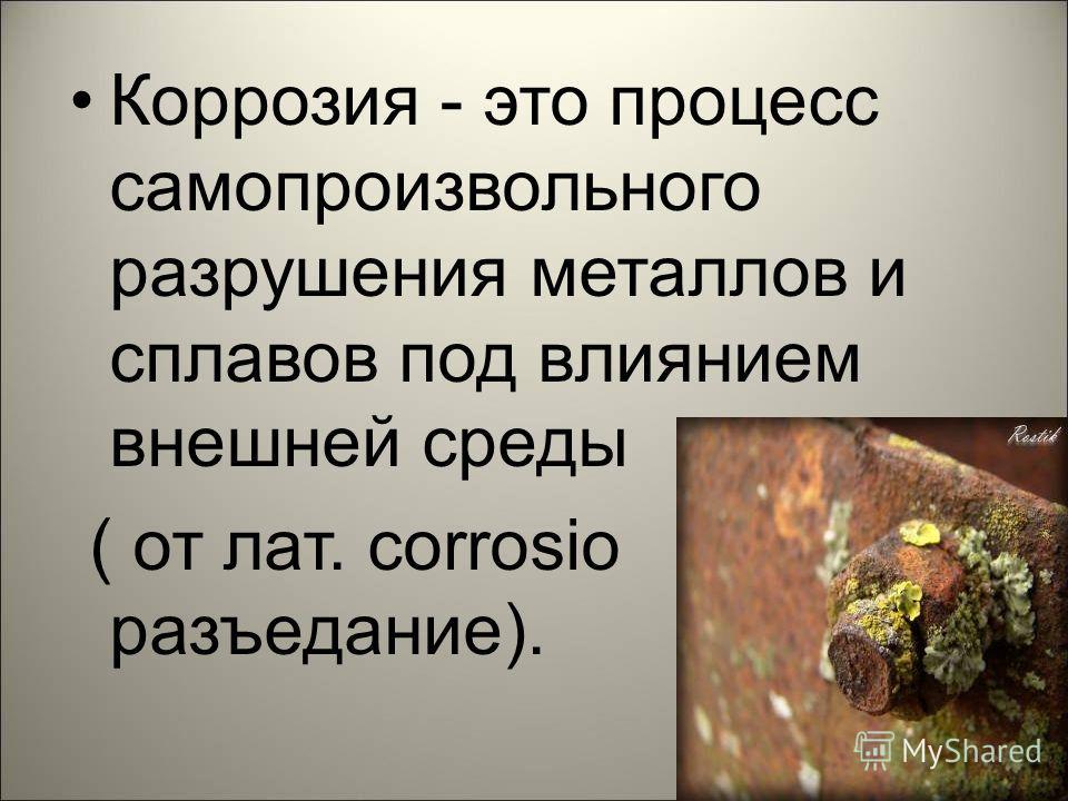 Коррозия - это процесс самопроизвольного разрушения металлов и сплавов под влиянием внешней среды ( от лат. corrosio разъедание).