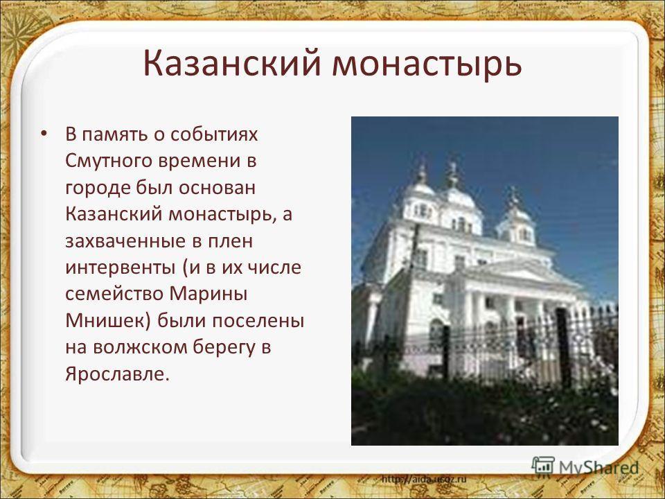 Казанский монастырь В память о событиях Смутного времени в городе был основан Казанский монастырь, а захваченные в плен интервенты (и в их числе семейство Марины Мнишек) были поселены на волжском берегу в Ярославле. 18