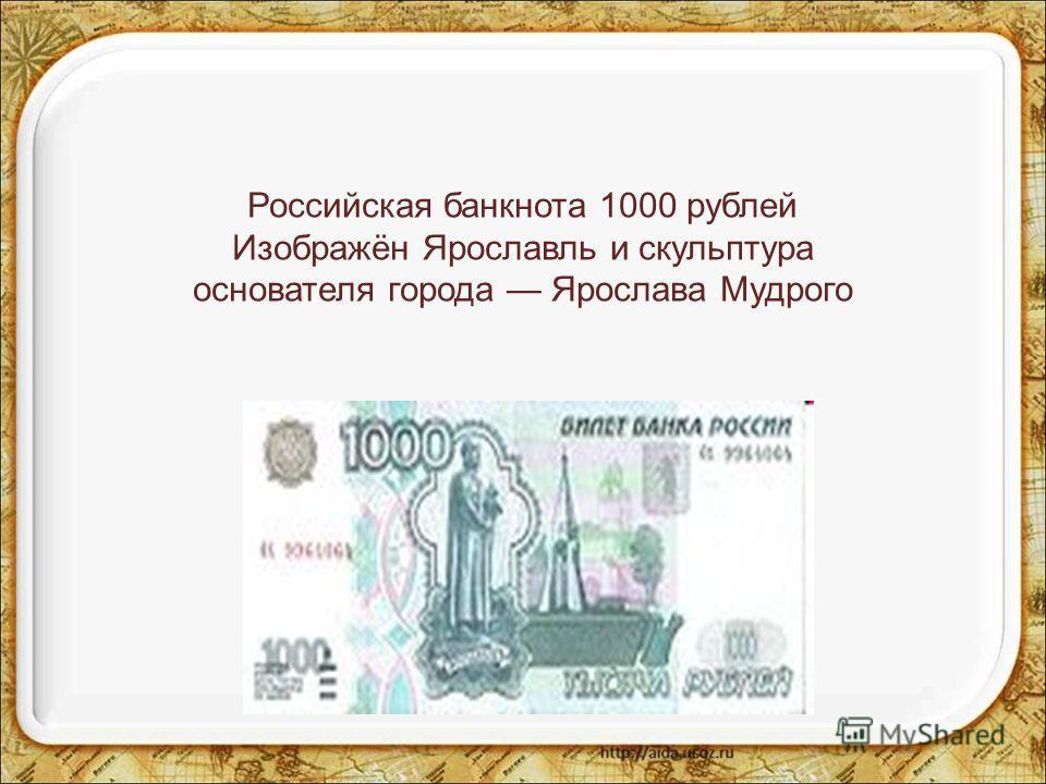 Российская банкнота 1000 рублей Изображён Ярославль и скульптура основателя города Ярослава Мудрого