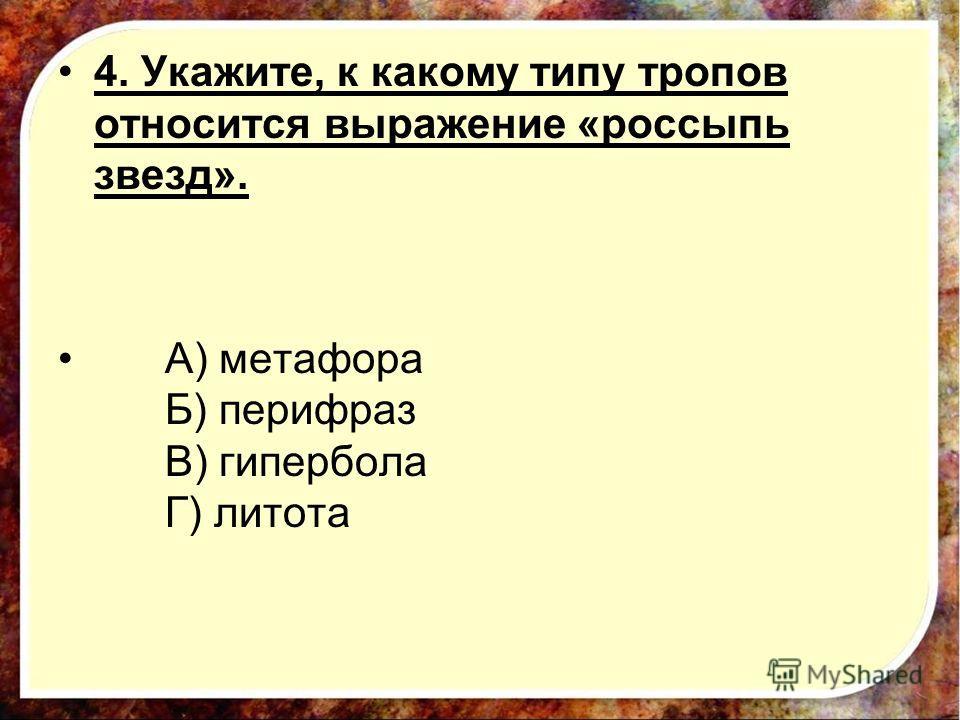 4. Укажите, к какому типу тропов относится выражение «россыпь звезд». А) метафора Б) перифраз В) гипербола Г) литота