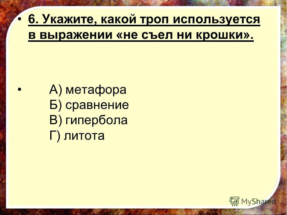 6. Укажите, какой троп используется в выражении «не съел ни крошки». А) метафора Б) сравнение В) гипербола Г) литота