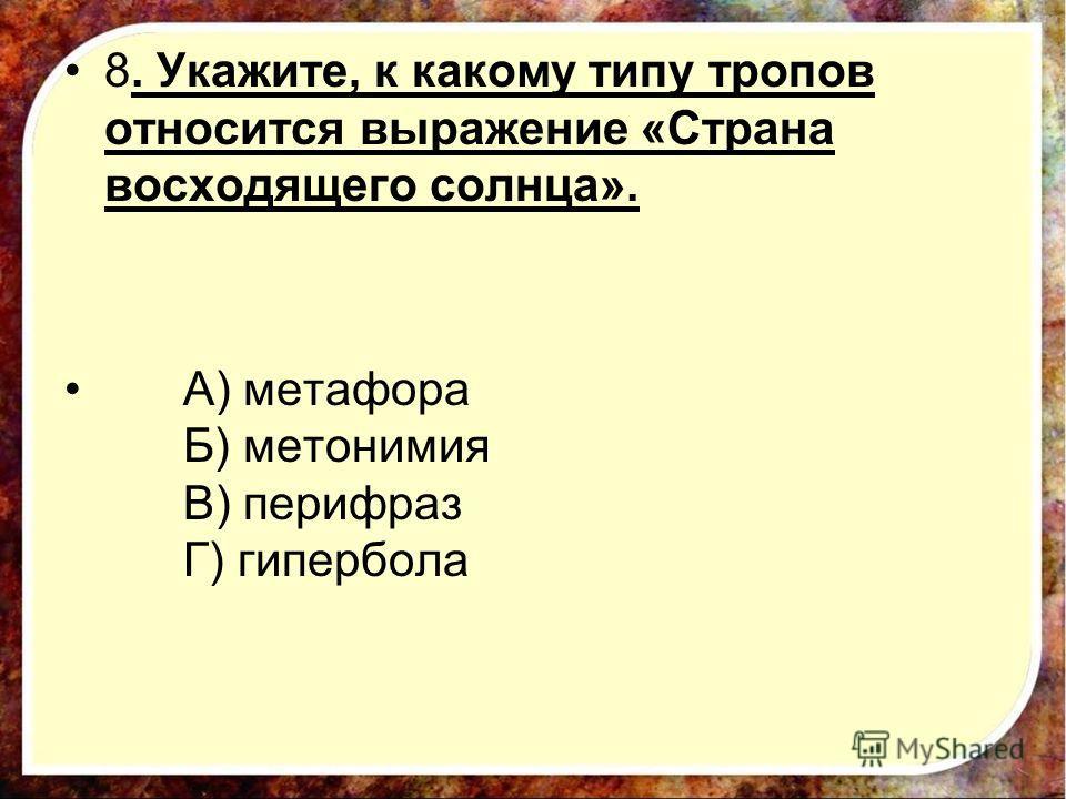 8. Укажите, к какому типу тропов относится выражение «Страна восходящего солнца». А) метафора Б) метонимия В) перифраз Г) гипербола