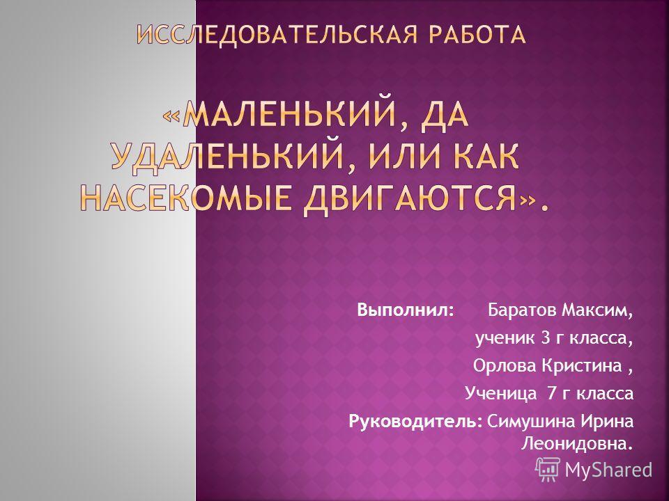Выполнил: Баратов Максим, ученик 3 г класса, Орлова Кристина, Ученица 7 г класса Руководитель: Симушина Ирина Леонидовна.