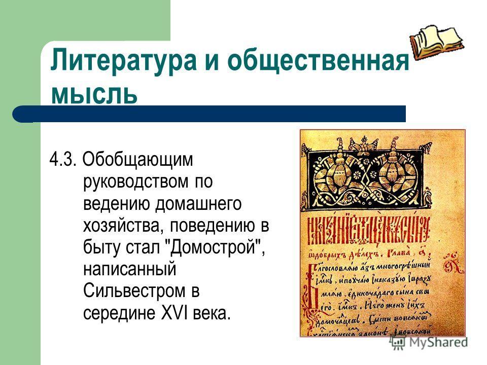 Литература и общественная мысль 4.3. Обобщающим руководством по ведению домашнего хозяйства, поведению в быту стал Домострой, написанный Сильвестром в середине XVI века.