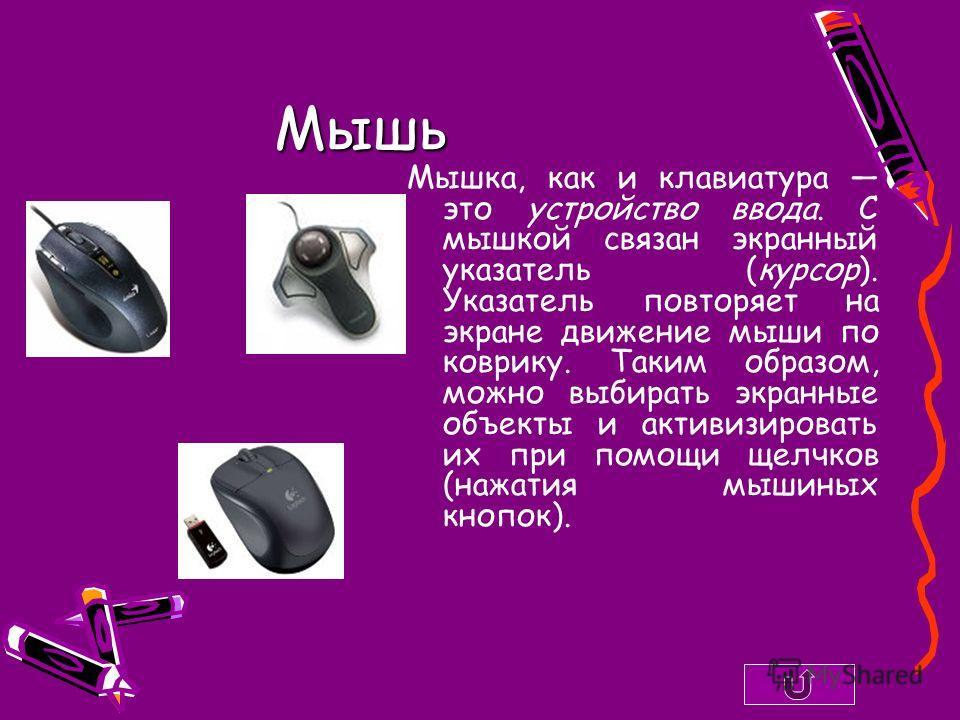 Мышь Мышка, как и клавиатура это устройство ввода. С мышкой связан экранный указатель (курсор). Указатель повторяет на экране движение мыши по коврику. Таким образом, можно выбирать экранные объекты и активизировать их при помощи щелчков (нажатия мыш