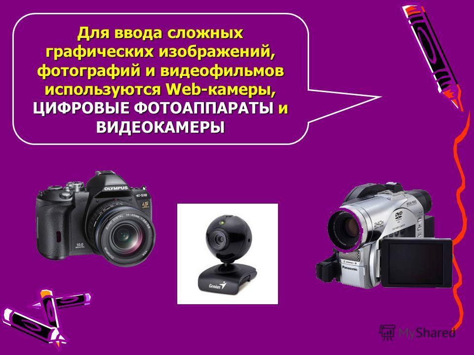 Для ввода сложных графических изображений, фотографий и видеофильмов используются Web-камеры, ЦИФРОВЫЕ ФОТОАППАРАТЫ и ВИДЕОКАМЕРЫ