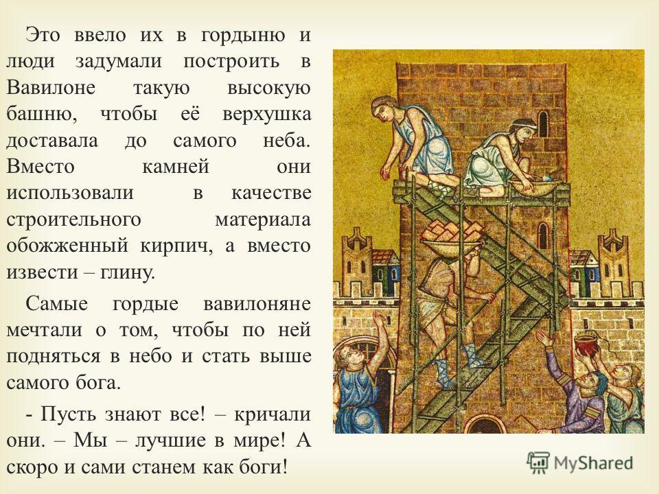 Это ввело их в гордыню и люди задумали построить в Вавилоне такую высокую башню, чтобы её верхушка доставала до самого неба. Вместо камней они использовали в качестве строительного материала обожженный кирпич, а вместо извести – глину. Самые гордые в