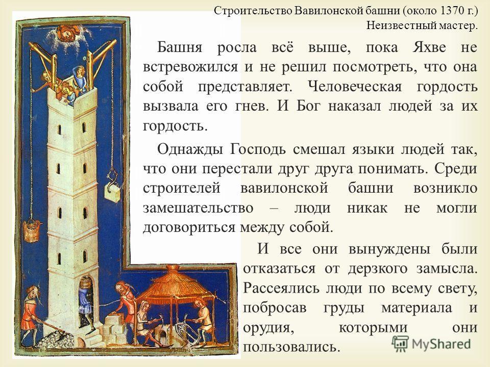 Башня росла всё выше, пока Яхве не встревожился и не решил посмотреть, что она собой представляет. Человеческая гордость вызвала его гнев. И Бог наказал людей за их гордость. Однажды Господь смешал языки людей так, что они перестали друг друга понима