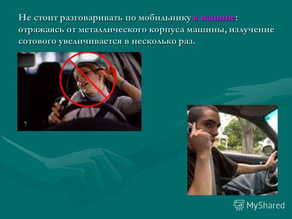 Не стоит разговаривать по мобильнику в машине: отражаясь от металлического корпуса машины, излучение сотового увеличивается в несколько раз.