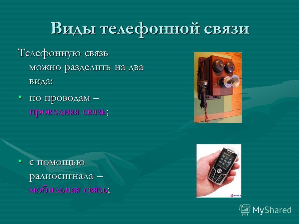 Виды телефонной связи Телефонную связь можно разделить на два вида: по проводам – проводная связь;по проводам – проводная связь; с помощью радиосигнала – мобильная связь;с помощью радиосигнала – мобильная связь;