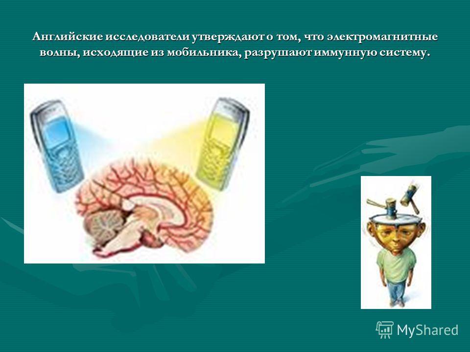 Английские исследователи утверждают о том, что электромагнитные волны, исходящие из мобильника, разрушают иммунную систему.
