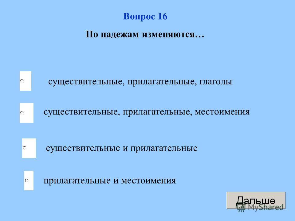 Вопрос 16 По падежам изменяются… существительные, прилагательные, глаголы существительные, прилагательные, местоимения существительные и прилагательные прилагательные и местоимения