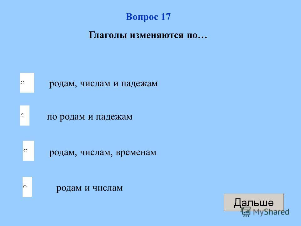 родам, числам, временам по родам и падежам родам и числам родам, числам и падежам Вопрос 17 Глаголы изменяются по…