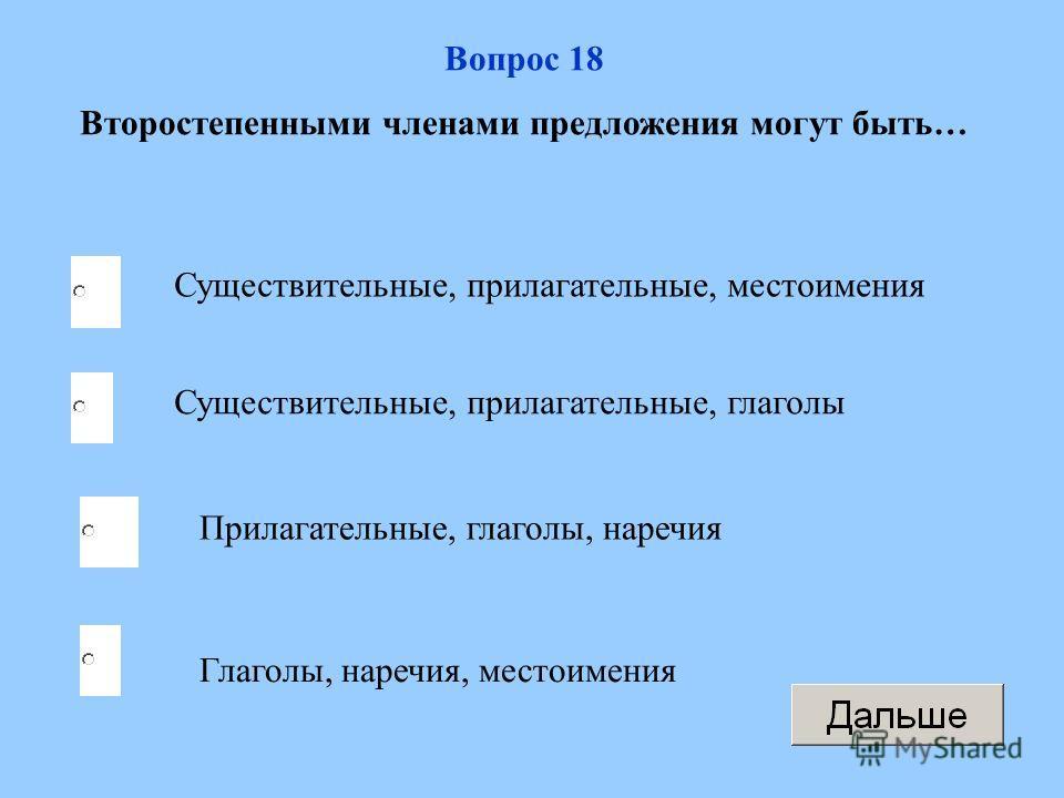 Существительные, прилагательные, местоимения Прилагательные, глаголы, наречия Глаголы, наречия, местоимения Существительные, прилагательные, глаголы Вопрос 18 Второстепенными членами предложения могут быть…