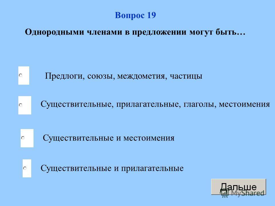 Вопрос 19 Однородными членами в предложении могут быть… Предлоги, союзы, междометия, частицы Существительные, прилагательные, глаголы, местоимения Существительные и местоимения Существительные и прилагательные
