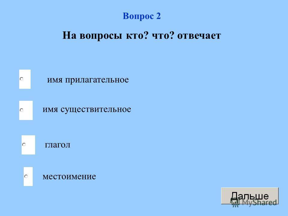 Вопрос 2 На вопросы кто? что? отвечает имя прилагательное имя существительное глагол местоимение