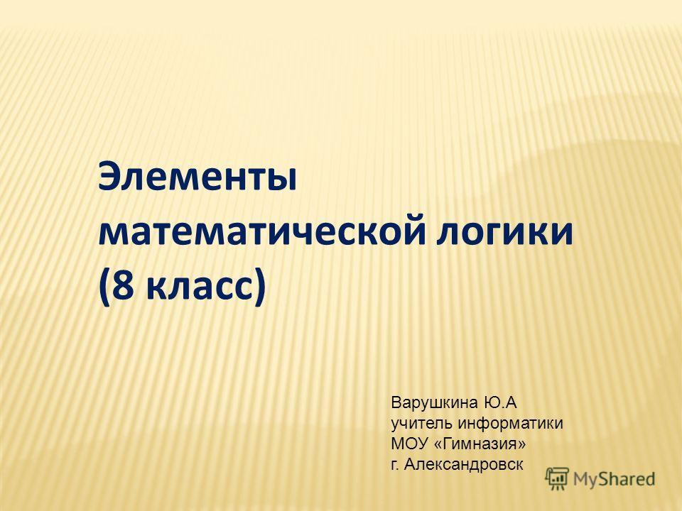 Элементы математической логики (8 класс) Варушкина Ю.А учитель информатики МОУ «Гимназия» г. Александровск