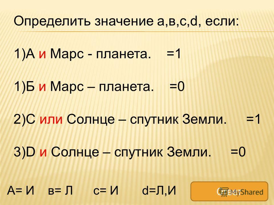 Определить значение а,в,с,d, если: 1)А и Марс - планета. =1 1)Б и Марс – планета. =0 2)С или Солнце – спутник Земли. =1 3)D и Солнце – спутник Земли. =0 А= И в= Л с= И d=Л,И Ответ