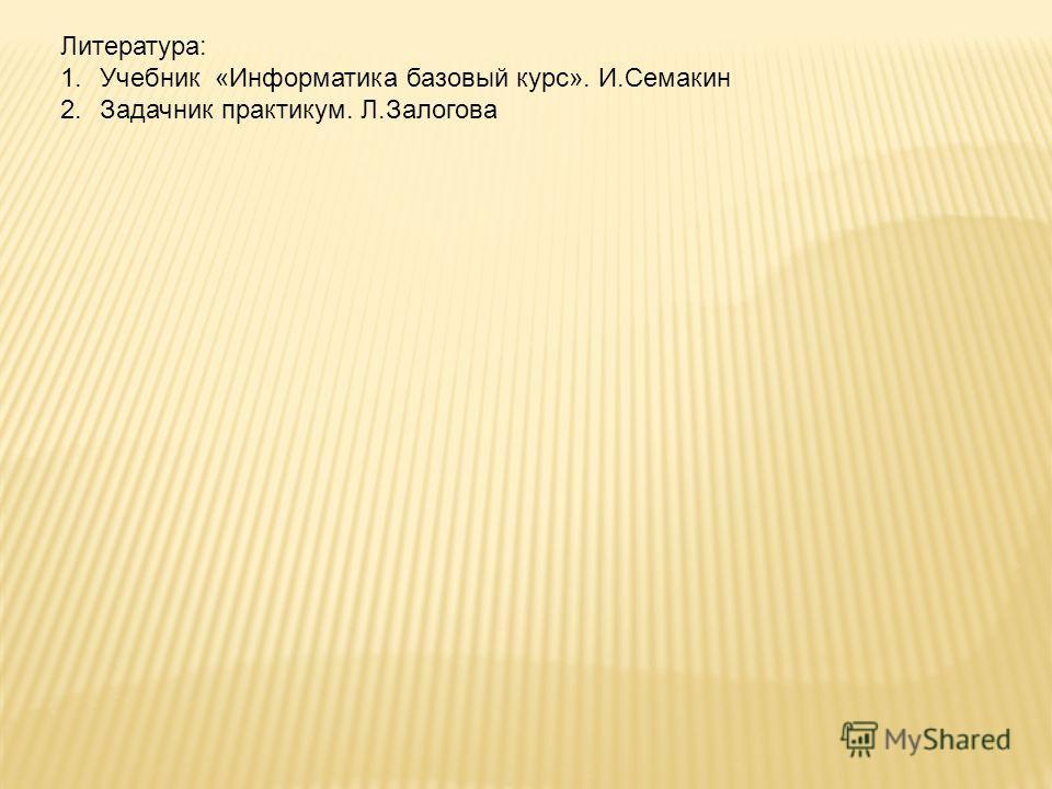 Литература: 1.Учебник «Информатика базовый курс». И.Семакин 2.Задачник практикум. Л.Залогова