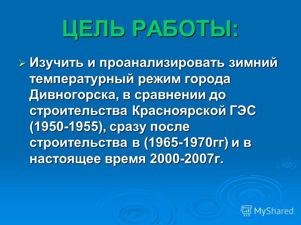 ЦЕЛЬ РАБОТЫ: Изучить и проанализировать зимний температурный режим города Дивногорска, в сравнении до строительства Красноярской ГЭС (1950-1955), сразу после строительства в (1965-1970гг) и в настоящее время 2000-2007г. Изучить и проанализировать зим