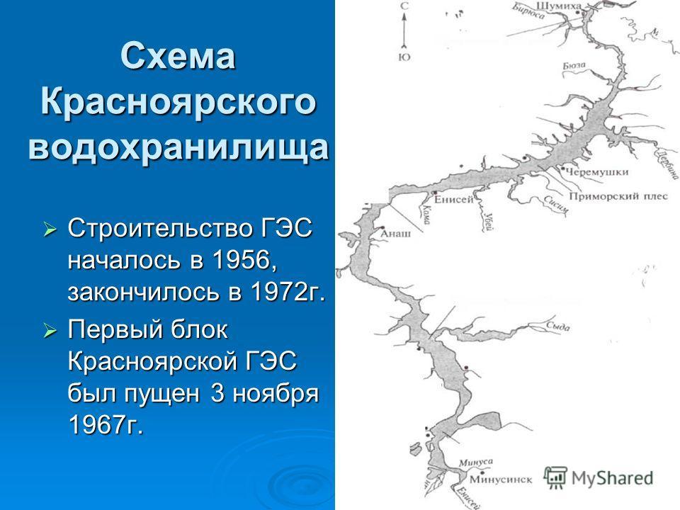 Схема Красноярского водохранилища Строительство ГЭС началось в 1956, закончилось в 1972г. Строительство ГЭС началось в 1956, закончилось в 1972г. Первый блок Красноярской ГЭС был пущен 3 ноября 1967г. Первый блок Красноярской ГЭС был пущен 3 ноября 1