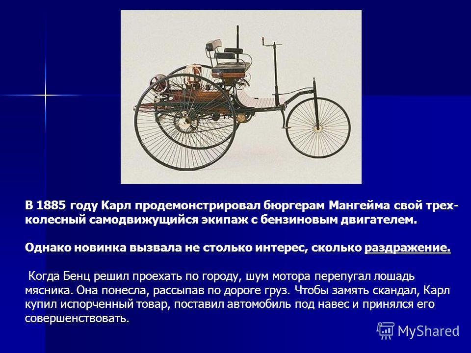 В 1885 году Карл продемонстрировал бюргерам Мангейма свой трех колесный самодвижущийся экипаж с бензиновым двигателем. Однако новинка вызвала не столько интерес, сколько раздражение. Когда Бенц решил проехать по городу, шум мотора перепугал лошадь м