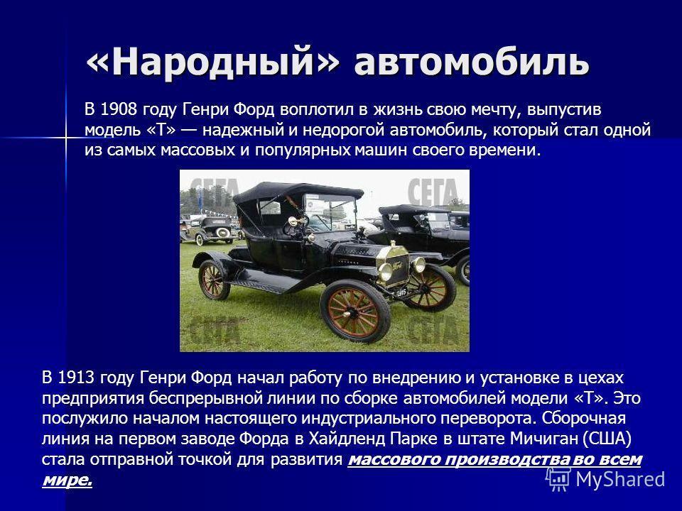 «Народный» автомобиль В 1908 году Генри Форд воплотил в жизнь свою мечту, выпустив модель «T» надежный и недорогой автомобиль, который стал одной из самых массовых и популярных машин своего времени. В 1913 году Генри Форд начал работу по внедрению и